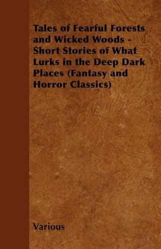 Tales of Fearful Forests and Wicked Woods - Short Stories of What Lurks in the Deep Dark Places (Fantasy and Horror Classics)