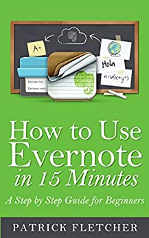How to Use Evernote in 15 Minutes - An Unofficial Step by Step Guide for Beginners by [Fletcher, Patrick]
