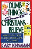Dumb Things Smart Christians Believe: Misbeliefs that Keep Us From Experiencing God's...