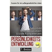 Persönlichkeitsentwicklung 1x1: Zutaten für ein außergewöhnliches Leben! Selbstbild verbessern, Selbstbewusstsein stärken, soziale Kompetenzen erlangen.