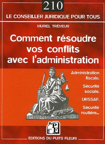 Comment résoudre vos conflits avec l'administration: Administration fiscale - Sécurité sociale - URSSAF - Sécurité routière... par Muriel Trémeur