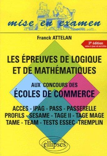 Les épreuves de logique et de mathématiques aux concours des écoles de commerce : Accès-IPAG-Pass-Passerelle-Profils-Sésame-Tage II-Tage Mage-Tame-Team-Tests Essec-Tremplin