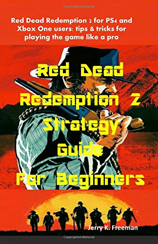 Red Dead Redemption 2 Strategy Guide For Beginners: Red Dead Redemption 2 for PS4 and  Xbox One users: tips & tricks for playing the game like a pro
