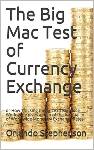 The Big Mac Test of Currency Exchange: or How Tracking the price of Big Macs Worldwide gives a map of the Inequality of Worldwide Monetary Exchange Rates (English Edition)