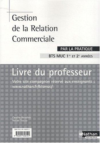 Gestion de la Relation Commerciale par la pratique BTS MUC 1e et 2e années : Livre du professeur par Caroline Bertolotti