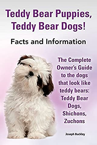 Teddy Bear Puppies, Teddy Bear Dogs! Facts and Information. the Complete Owner's Guide to the Dogs That Look Like Teddy Bears: Teddy Bear Dogs,