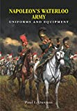 Napoleon's Waterloo Army: Uniforms and Equipment - Paul L. Dawson