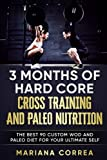 3 MONTHS Of HARD CORE CROSS TRAINING AND PALEO NUTRITION: THE BEST 90 CUSTOM WOD AND PALEO DIET For YOUR ULTIMATE SELF