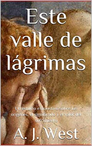 Este valle de  lágrimas: Un estudio exhaustivo sobre  los orígenes, el significado y el valor del sufrimiento por A. J. West
