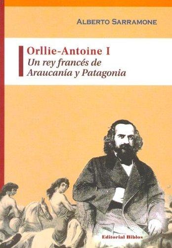Orllie-Antoine I: Un Rey Frances de Araucania y Patagonia by Alberto Sarramone (2005-05-06)