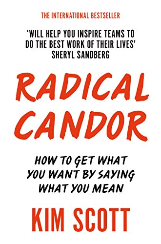 Radical Candor: How to Get What You Want by Saying What You Mean