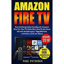 Amazon Fire TV: Das Umfangreiche Handbuch Amazon Fire TV, Fire TV Stick 2&3, Fire TV 4K Ultra HD mit Anleitungen, Tipps&Tricks und alles rund um Alexa (Version 2018)