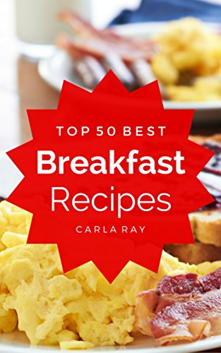Breakfast: Top 50 Best Breakfast Recipes – The Quick, Easy, & Delicious Everyday Cookbook! (English Edition)
