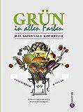 Vegetarisch & Vegan - Das saisonale Kochbuch: Grün in allen Farben genießen mit vegetarischen und veganen Rezepten. Zutaten gemäß der saisonalen Küche auswählen, zubereiten und gesund kochen