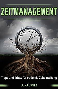 Zeitmanagement: Tipps und Tricks für optimale Zeiteinteilung (Erfolgreich werden, produktiv, Organisation, kein Stress mehr)