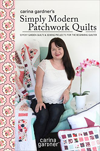 Carina Gardner's Simply Modern Patchwork Quilts: 12 Posy Garden Quilts and Sewing Projects for the Beginning Quilter (English Edition) -