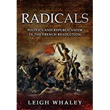 Radicals: Politics and Republicanism in the French Revolution