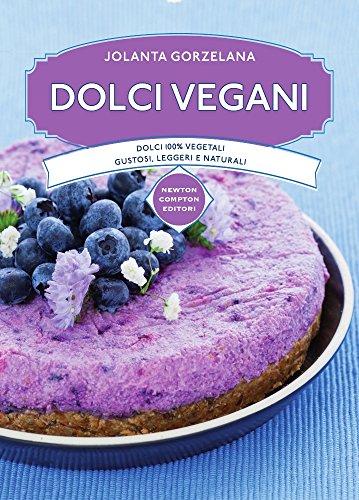 Dolci vegani. Dolci 100% vegetali, gustosi, leggeri e naturali
