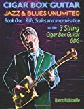 Cigar Box Guitar Jazz & Blues Unlimited: Book One: Riffs, Scales and Improvisation - 3 String Tuning GDG