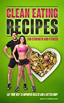 Clean Eating Recipes For Strength And Fitness: Eat Your Way To Improved Health And A Better Body by [Cumberlidge, Janice]