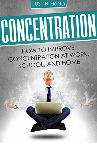 Concentration: How to Improve Concentration at Work, School, and Home (Focus, Memory, Concentration training) (English Edition)
