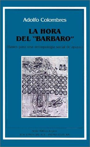 Hora del Barbaro: Bases Para Una Antropologia Social de Apoyo, La por Adolfo Colombres