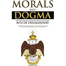 MORALS AND DOGMA: OF THE ANCIENT AND ACCEPTED SCOTTISH RITE OF FREEMASONRY - Annotated FREEMASONRY BELIEF VS PRESENT LIFE (English Edition)