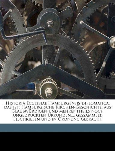 Historia Ecclesiae Hamburgensis diplomatica, das ist: Hamburgische Kirchen-Geschichte, aus Glaubwürdigen und mehrentheils noch ungedruckten ... und in Ordnung gebracht Volume v.5