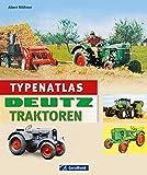 Typenatlas Deutz Traktoren: Nachschlagewerk zu allen Modellen und Typen der Marke Deutz vom Stahlschlepper zu Landmaschinen und Traktoren: Technik, Geschichte, Porträts