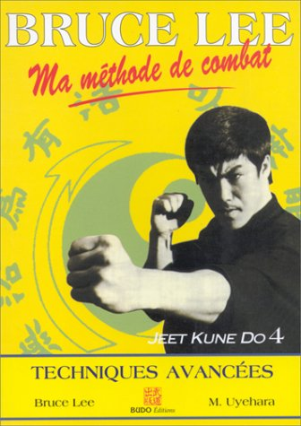 BRUCE LEE MA METHODE DE COMBAT. Jeet Kune Do 4, techniques avancées par Mitoshi Uyehara, Bruce Lee