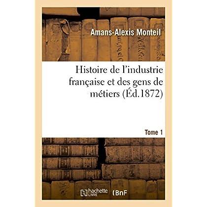 Histoire de l'industrie française et des gens de métiers. Tome 1
