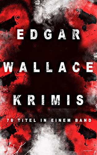 Edgar Wallace-Krimis: 78 Titel in einem Band: Kriminalromane & Detektivgeschichten: Der Doppelgänger, Das Gesicht im Dunkel, Die blaue Hand, Töchter der ... Maske, Der Rächer, Der Mann von Marokko...