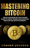 Mastering Bitcoin: The No-Nonsense Bitcoin Starter Guide to Mining, Trading and Investing in Bitcoin and Cryptocurrency (Cryptocurrency Series Book 3)