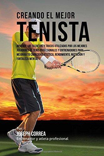 Creando el Mejor Tenista: Aprende los secretos y trucos utilizados por los mejores jugadores de tenis profesionales y entrenadores para mejorar tu rendimiento, nutricion y fortaleza Mental por Joseph Correa (Entrenador y Atleta Profesional)