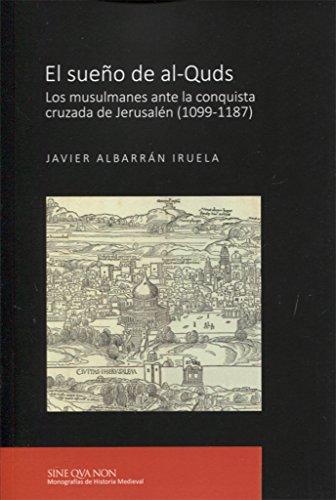 El sueño de al-Quds: Los musulmanes ante la conquista cruzada de Jerusalén (1099-1187) (SINE QVA NON. Monografías de Historia Medieval)