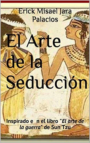 """El Arte de la Seducción: Inspirado en el libro """"El Arte de la Guerra"""" de Sun Tzu por Erick Misael Jara Palacios"""