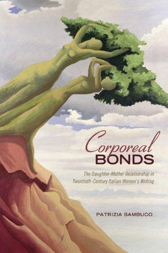 Corporeal Bonds: The Daughter-Mother Relationship in Twentieth-Century Italian Women?s Writing (Toronto Italian Studies) by Patrizia Sambuco (2012-06-11)