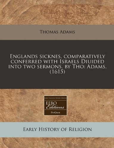 Englands sicknes, comparatively conferred with Israels Diuided into two sermons, by Tho: Adams. (1615)