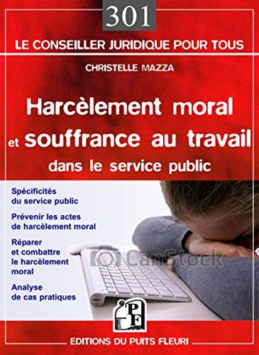 Harcèlement moral et souffrance au travail dans le service public : Spécificités du service public, Prévenir le risque psychosocial, Réparer et combattre le harcèlement moral, Analyse de cas pratiques