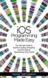 iOS Programming Made Easy: The Ultimate Guide to Quickly Creating, Designing and iOS Apps and Skyrocketing Your Profits (iOS, Android, Programming, Software, Mobile Apps) (English Edition)