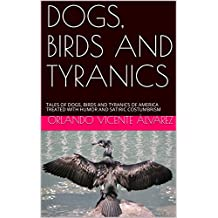 DOGS, BIRDS AND TYRANICS: TALES OF DOGS, BIRDS AND TYRANICS OF AMERICA TREATED WITH HUMOR AND SATIRIC COSTUMBRISM (English Edition)