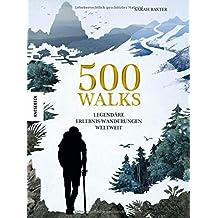 500 Walks: Legendäre Erlebnis-Wanderungen weltweit (Wanderlust, Weltgeschichte, Kulturgeschichte, Geschichte der Menschheit, Fernwandern)