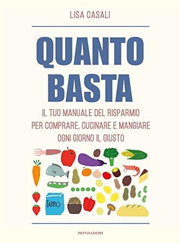 Quanto basta. Il tuo manuale del risparmio per comprare, cucinare e mangiare ogni giorno il giusto di Lisa Casali