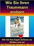 Wie Sie Ihren Traummann erobern: Wie Sie Ihre Angst verlieren vor Körben und vor den Reaktionen attraktiver Männer (German Edition)