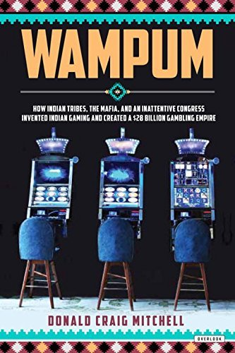 Wampum: How Indian Tribes, the Mafia, and an Inattentive Congress Invented Indian Gaming and Created a $28 Billion Gambling Empire by Donald Craig Mitchell (2016-06-21)