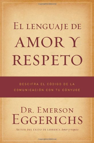 El Lenguaje de Amor y Respeto: Descifra el Codigo de la Comunicacion Con Tu Conyuge = The Language of Love and Respect