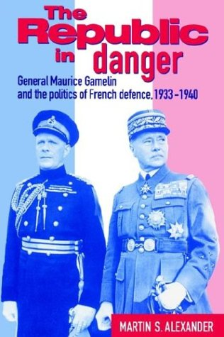 The Republic in Danger: General Maurice Gamelin and the Politics of French Defence, 1933 1940