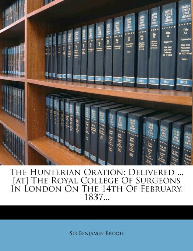 The Hunterian Oration: Delivered ... [At] the Royal College of Surgeons in London on the 14th of February, 1837...