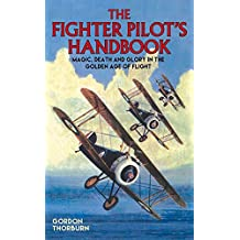 The Fighter Pilot's Handbook: Magic, Death and Glory in the Golden Age of Flight by Gordon Thorburn (2016-05-01)