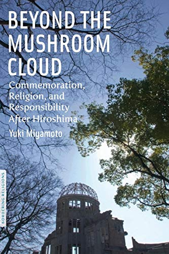 Beyond the Mushroom Cloud: Commemoration, Religion, and Responsibility after Hiroshima (Bordering Religions) -